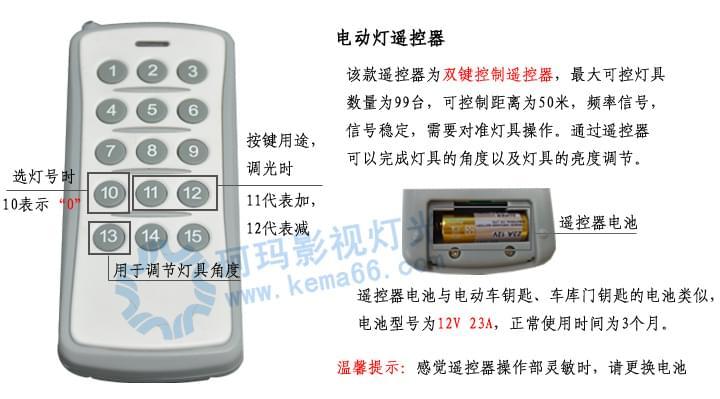 遥控器使用说明: 1、按任意键进入待机模式,此时灯具上先生L-08(08可以换成0~99任意数字); 2、进入待机模式后需要对灯具进行选号,如选08号,则先按10(10表示0),再按8,此时显示屏上出现LL-08则表示选号成功; 3、此时即可控制灯具的角度及亮度,按11、12可分别调节光的强、弱,按13可调节灯具的角度,(注:按13时,第一次表示往下,第二下表示停止,第三下表示往上,第四次表示停止,依次类推) 温馨提示:遥控器每次按键后,需2秒钟灯具作出相应的动作反应。 武汉珂玛影视灯光科技有限公司专注